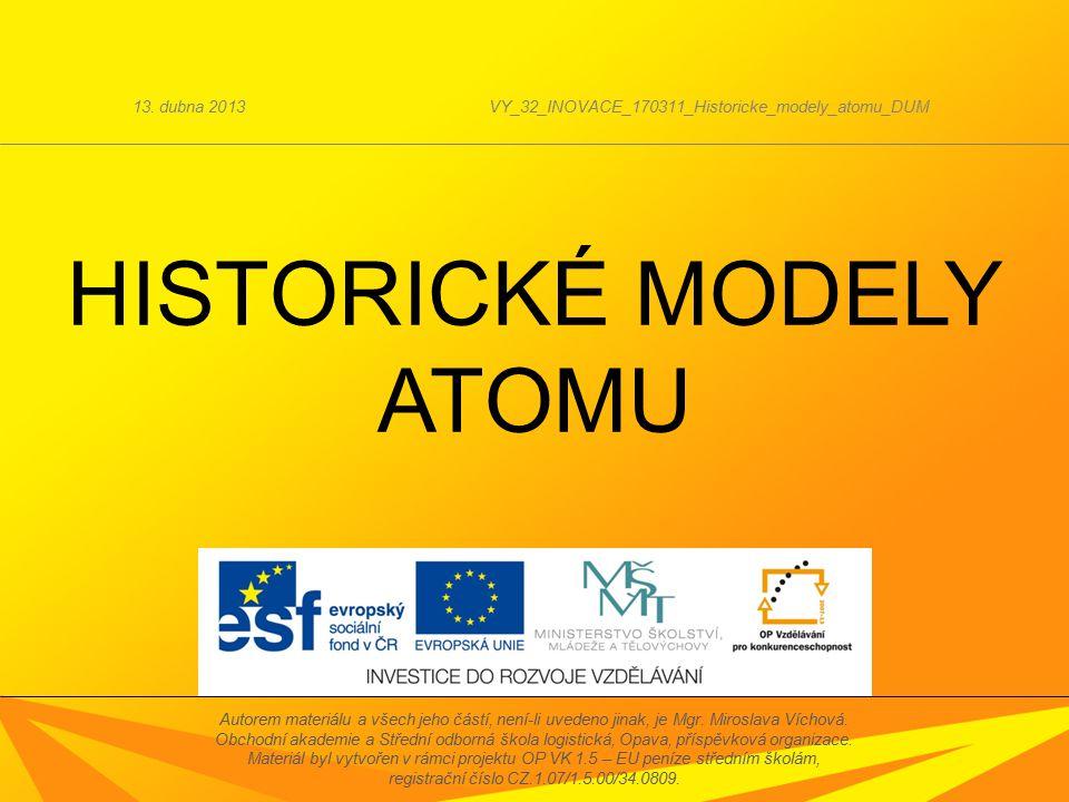 HISTORICKÉ MODELY ATOMU 13. dubna 2013VY_32_INOVACE_170311_Historicke_modely_atomu_DUM Autorem materiálu a všech jeho částí, není-li uvedeno jinak, je