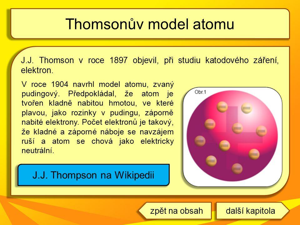 J.J. Thomson v roce 1897 objevil, při studiu katodového záření, elektron. Thomsonův model atomu J.J. Thompson na Wikipedii V roce 1904 navrhl model at