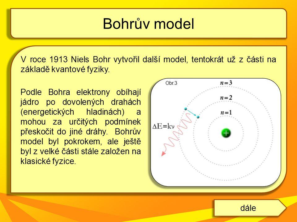 V roce 1913 Niels Bohr vytvořil další model, tentokrát už z části na základě kvantové fyziky. Bohrův model dále Podle Bohra elektrony obíhají jádro po