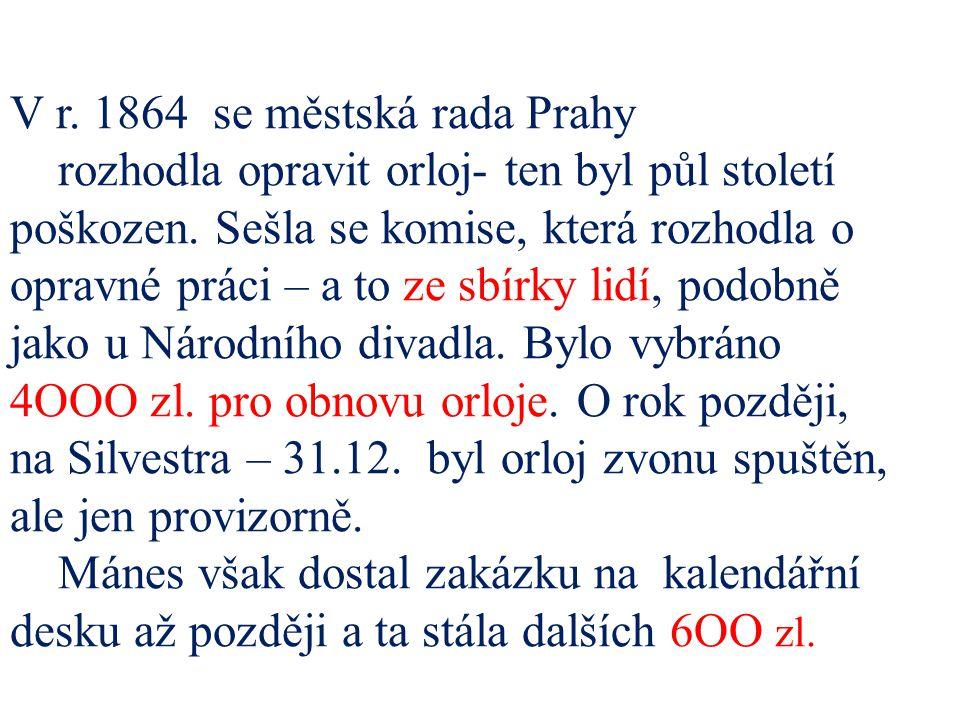 V r. 1864 se městská rada Prahy rozhodla opravit orloj- ten byl půl století poškozen. Sešla se komise, která rozhodla o opravné práci – a to ze sbírky