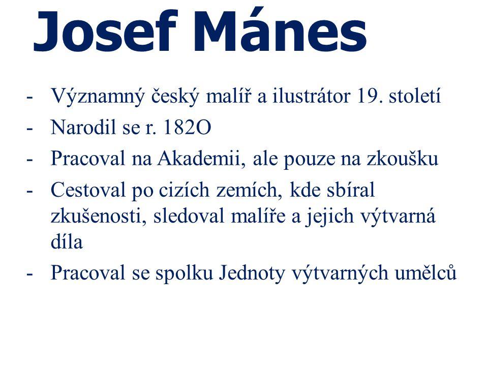 Josef Mánes -Významný český malíř a ilustrátor 19. století -Narodil se r. 182O -Pracoval na Akademii, ale pouze na zkoušku -Cestoval po cizích zemích,