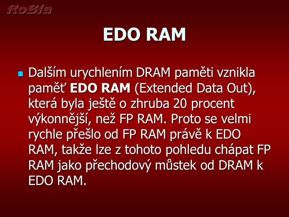 EDO RAM Dalším urychlením DRAM paměti vznikla paměť EDO RAM (Extended Data Out), která byla ještě o zhruba 20 procent výkonnější, než FP RAM.