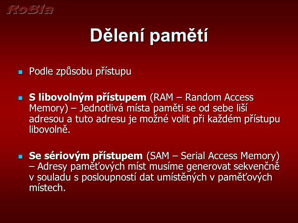 Dělení pamětí Podle způsobu přístupu Podle způsobu přístupu S libovolným přístupem (RAM – Random Access Memory) – Jednotlivá místa paměti se od sebe liší adresou a tuto adresu je možné volit při každém přístupu libovolně.