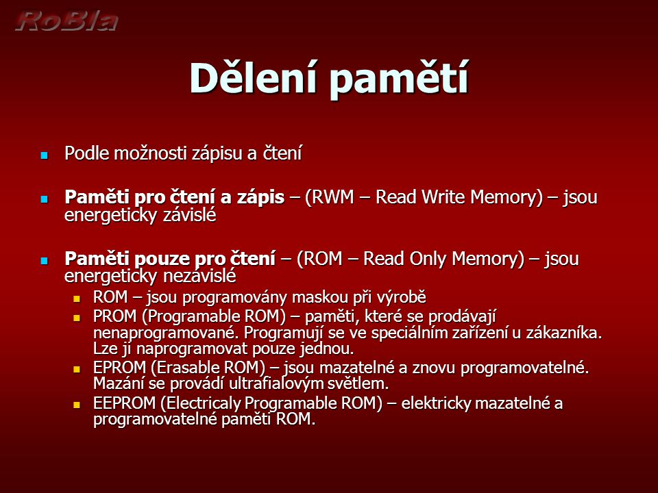 Dělení pamětí Podle možnosti zápisu a čtení Podle možnosti zápisu a čtení Paměti pro čtení a zápis – (RWM – Read Write Memory) – jsou energeticky závislé Paměti pro čtení a zápis – (RWM – Read Write Memory) – jsou energeticky závislé Paměti pouze pro čtení – (ROM – Read Only Memory) – jsou energeticky nezávislé Paměti pouze pro čtení – (ROM – Read Only Memory) – jsou energeticky nezávislé ROM – jsou programovány maskou při výrobě ROM – jsou programovány maskou při výrobě PROM (Programable ROM) – paměti, které se prodávají nenaprogramované.