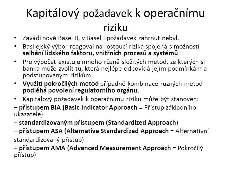Kapitálový požadavek k operačnímu riziku Zavádí nově Basel II, v Basel I požadavek zahrnut nebyl. Basilejský výbor reagoval na rostoucí rizika spojená