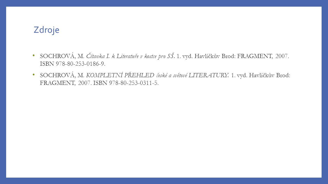 Zdroje SOCHROVÁ, M. Čítanka I. k Literatuře v kostce pro SŠ. 1. vyd. Havlíčkův Brod: FRAGMENT, 2007. ISBN 978-80-253-0186-9. SOCHROVÁ, M. KOMPLETNÍ PŘ
