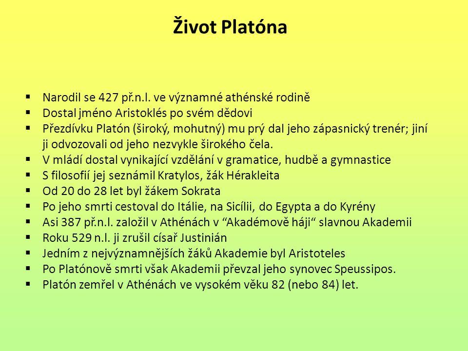 Život Platóna  Narodil se 427 př.n.l. ve významné athénské rodině  Dostal jméno Aristoklés po svém dědovi  Přezdívku Platón (široký, mohutný) mu pr