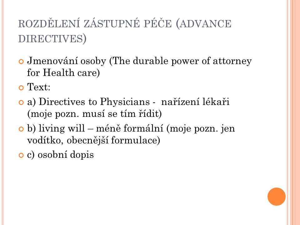 ROZDĚLENÍ ZÁSTUPNÉ PÉČE ( ADVANCE DIRECTIVES ) Jmenování osoby (The durable power of attorney for Health care) Text: a) Directives to Physicians - nař
