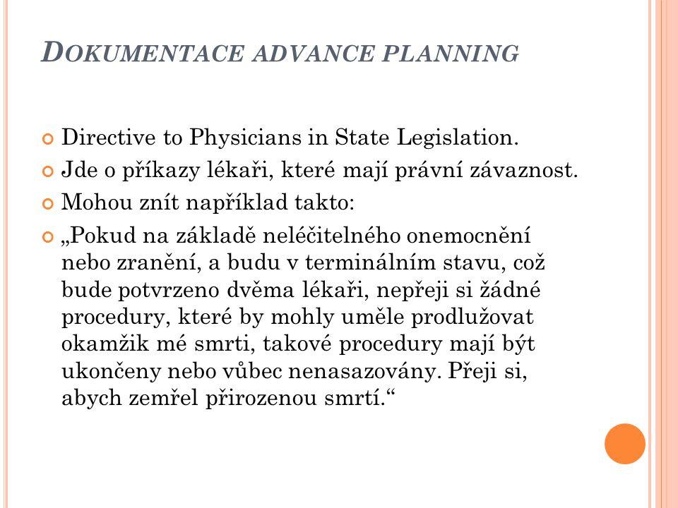 D OKUMENTACE ADVANCE PLANNING Directive to Physicians in State Legislation. Jde o příkazy lékaři, které mají právní závaznost. Mohou znít například ta
