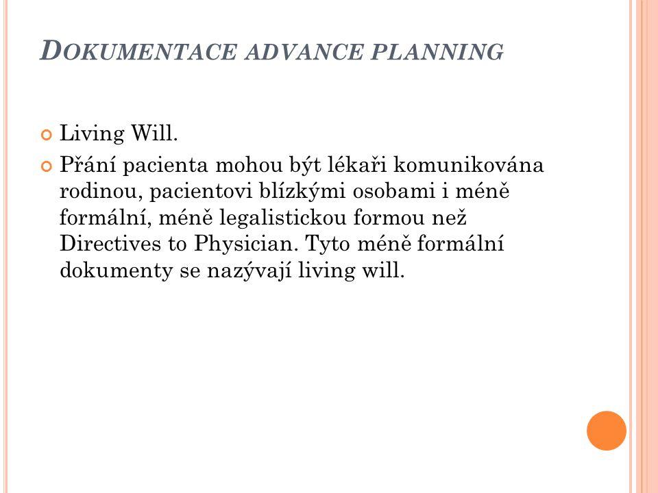 D OKUMENTACE ADVANCE PLANNING Living Will. Přání pacienta mohou být lékaři komunikována rodinou, pacientovi blízkými osobami i méně formální, méně leg