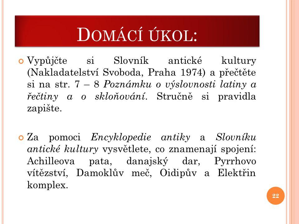 D OMÁCÍ ÚKOL : Vypůjčte si Slovník antické kultury (Nakladatelství Svoboda, Praha 1974) a přečtěte si na str. 7 – 8 Poznámku o výslovnosti latiny a ře