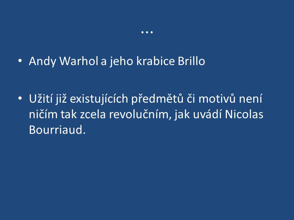 ... Andy Warhol a jeho krabice Brillo Užití již existujících předmětů či motivů není ničím tak zcela revolučním, jak uvádí Nicolas Bourriaud.