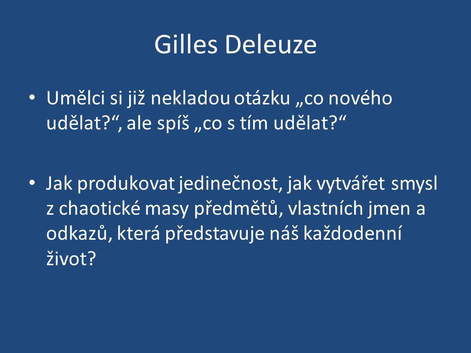 """Gilles Deleuze Umělci si již nekladou otázku """"co nového udělat? , ale spíš """"co s tím udělat? Jak produkovat jedinečnost, jak vytvářet smysl z chaotické masy předmětů, vlastních jmen a odkazů, která představuje náš každodenní život?"""