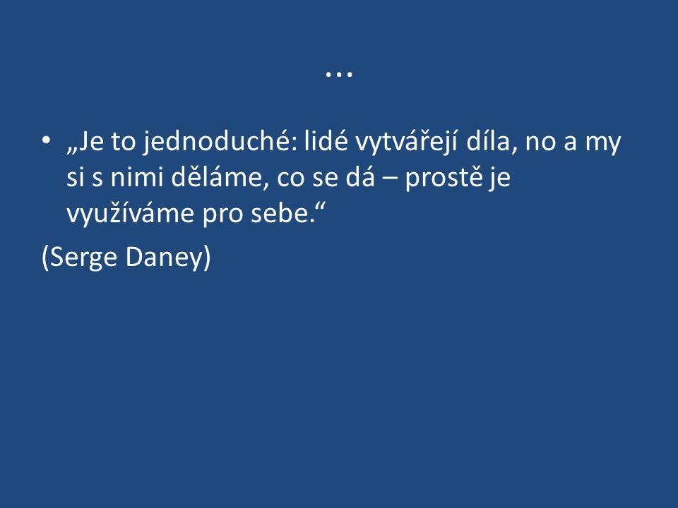 """... """"Je to jednoduché: lidé vytvářejí díla, no a my si s nimi děláme, co se dá – prostě je využíváme pro sebe."""" (Serge Daney)"""