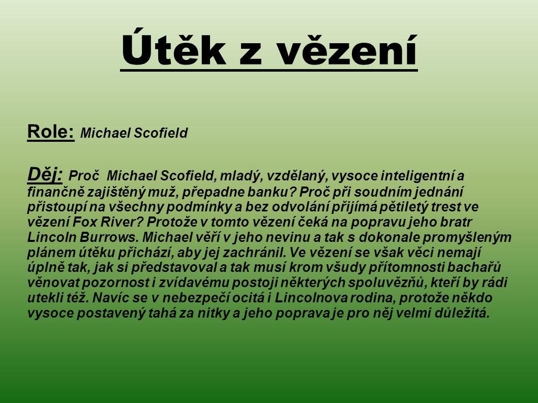 Útěk z vězení Role: Michael Scofield Děj: Proč Michael Scofield, mladý, vzdělaný, vysoce inteligentní a finančně zajištěný muž, přepadne banku.