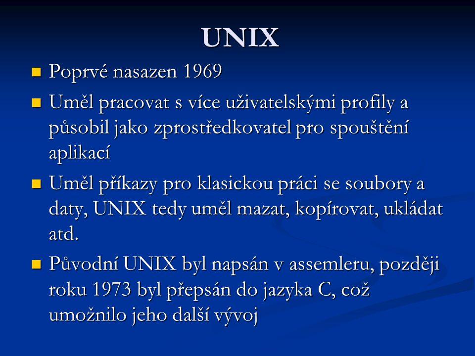 UNIX Poprvé nasazen 1969 Poprvé nasazen 1969 Uměl pracovat s více uživatelskými profily a působil jako zprostředkovatel pro spouštění aplikací Uměl pracovat s více uživatelskými profily a působil jako zprostředkovatel pro spouštění aplikací Uměl příkazy pro klasickou práci se soubory a daty, UNIX tedy uměl mazat, kopírovat, ukládat atd.