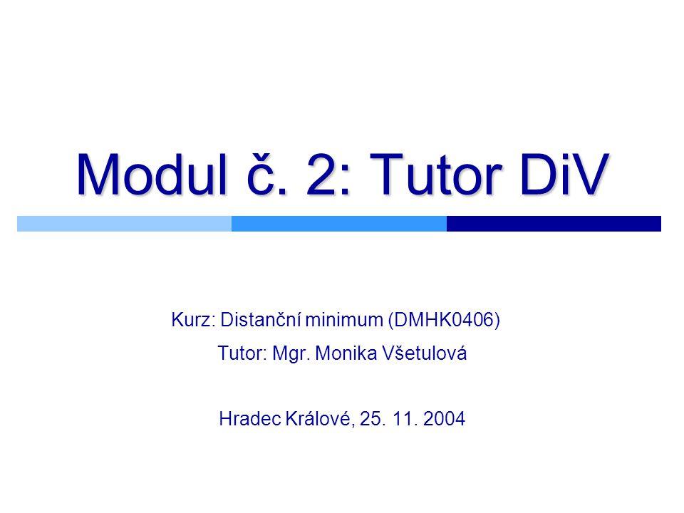Modul č. 2: Tutor DiV Kurz: Distanční minimum (DMHK0406) Tutor: Mgr. Monika Všetulová Hradec Králové, 25. 11. 2004