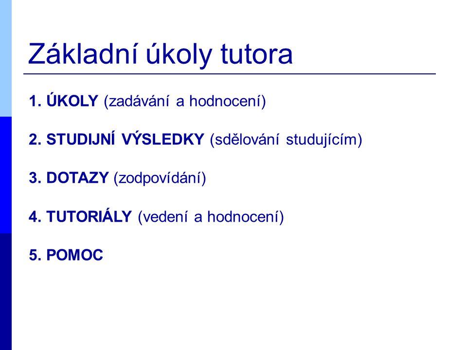 Základní úkoly tutora 1.ÚKOLY (zadávání a hodnocení) 2.STUDIJNÍ VÝSLEDKY (sdělování studujícím) 3.DOTAZY (zodpovídání) 4.TUTORIÁLY (vedení a hodnocení) 5.POMOC