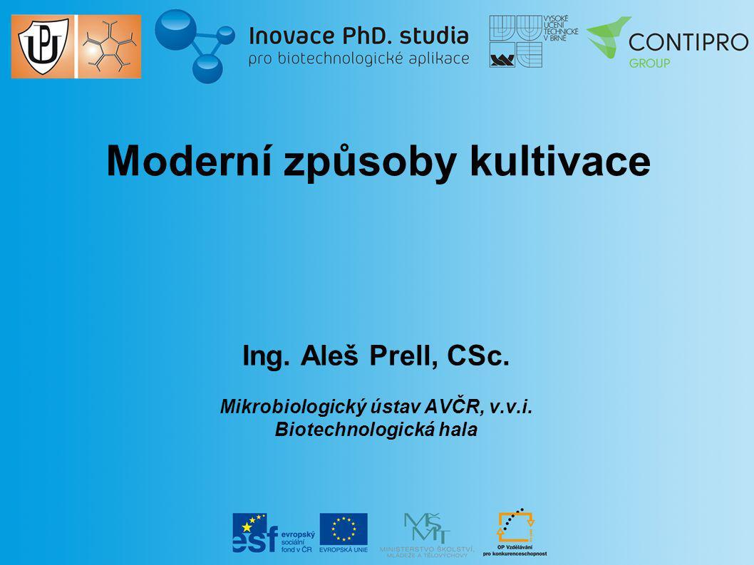 Moderní způsoby kultivace Ing. Aleš Prell, CSc. Mikrobiologický ústav AVČR, v.v.i. Biotechnologická hala