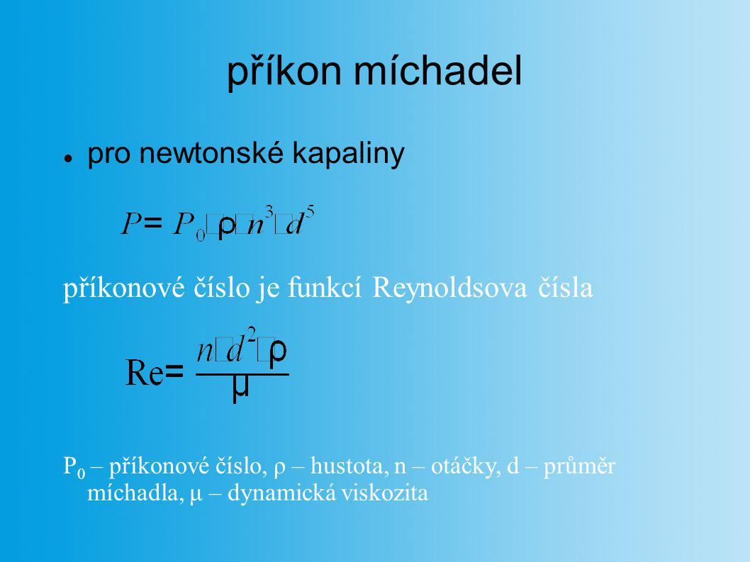 příkon míchadel pro newtonské kapaliny příkonové číslo je funkcí Reynoldsova čísla P 0 – příkonové číslo, ρ – hustota, n – otáčky, d – průměr míchadla