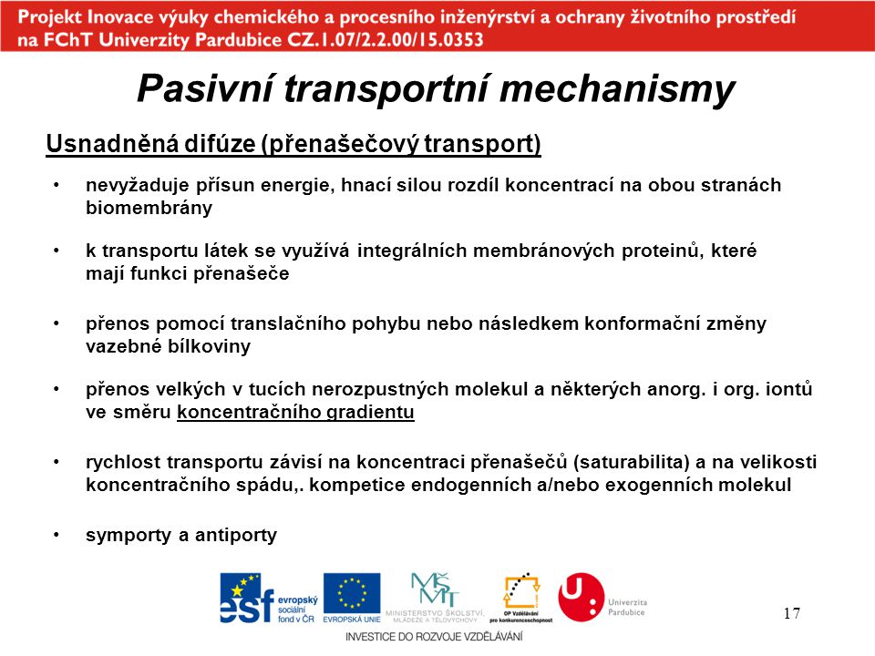 17 Pasivní transportní mechanismy Usnadněná difúze (přenašečový transport) nevyžaduje přísun energie, hnací silou rozdíl koncentrací na obou stranách
