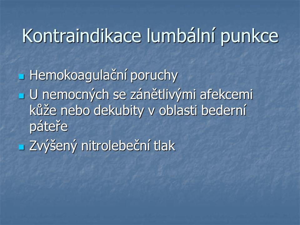 Kontraindikace lumbální punkce Hemokoagulační poruchy Hemokoagulační poruchy U nemocných se zánětlivými afekcemi kůže nebo dekubity v oblasti bederní páteře U nemocných se zánětlivými afekcemi kůže nebo dekubity v oblasti bederní páteře Zvýšený nitrolebeční tlak Zvýšený nitrolebeční tlak