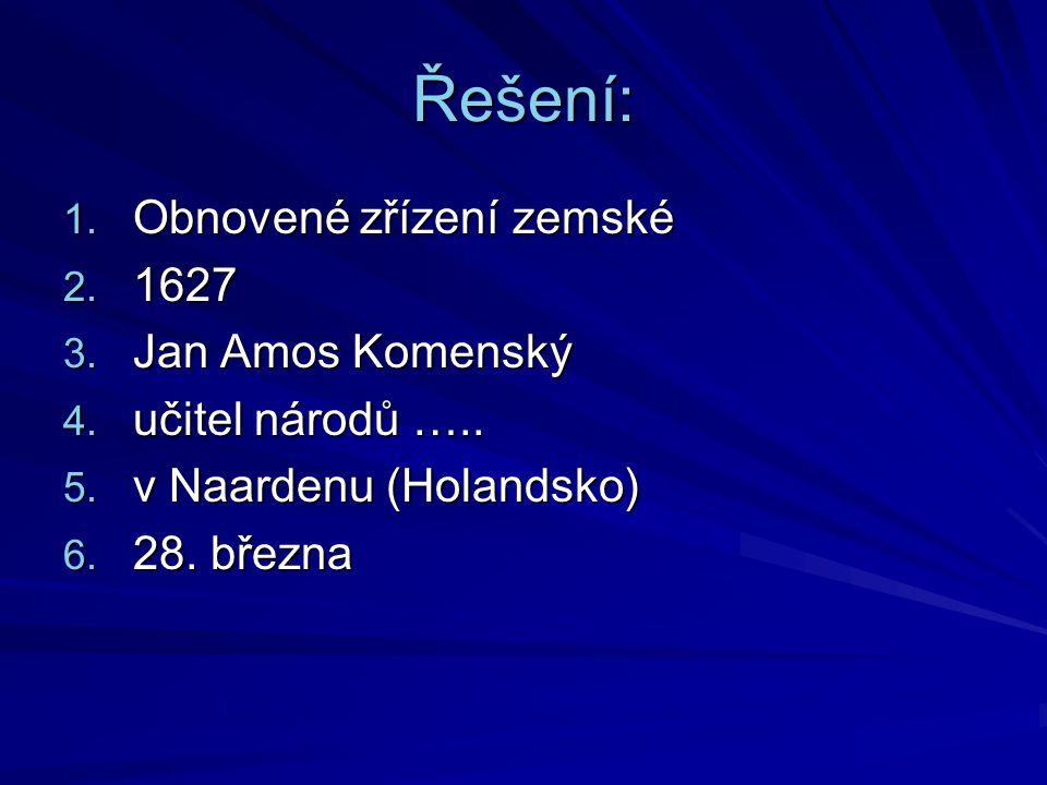 Řešení: 1. Obnovené zřízení zemské 2. 1627 3. Jan Amos Komenský 4. učitel národů ….. 5. v Naardenu (Holandsko) 6. 28. března
