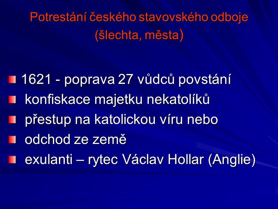 Potrestání českého stavovského odboje (šlechta, města ) 1621 - poprava 27 vůdců povstání 1621 - poprava 27 vůdců povstání konfiskace majetku nekatolík
