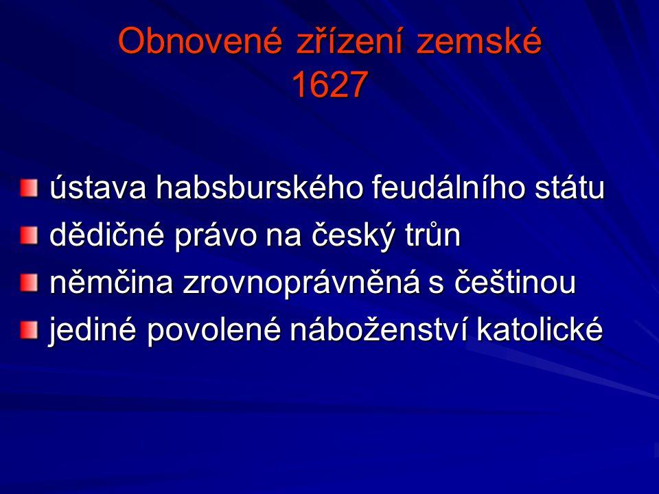 Obnovené zřízení zemské 1627 ústava habsburského feudálního státu ústava habsburského feudálního státu dědičné právo na český trůn dědičné právo na če