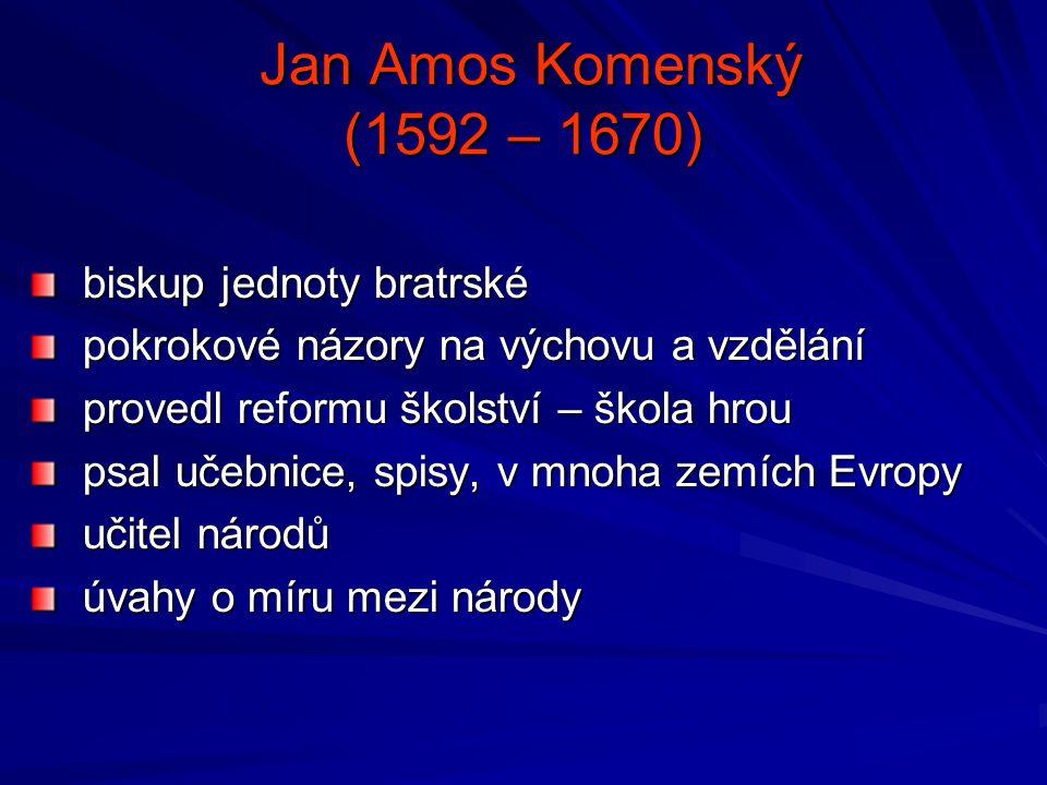 Jan Amos Komenský (1592 – 1670) Jan Amos Komenský (1592 – 1670) biskup jednoty bratrské biskup jednoty bratrské pokrokové názory na výchovu a vzdělání