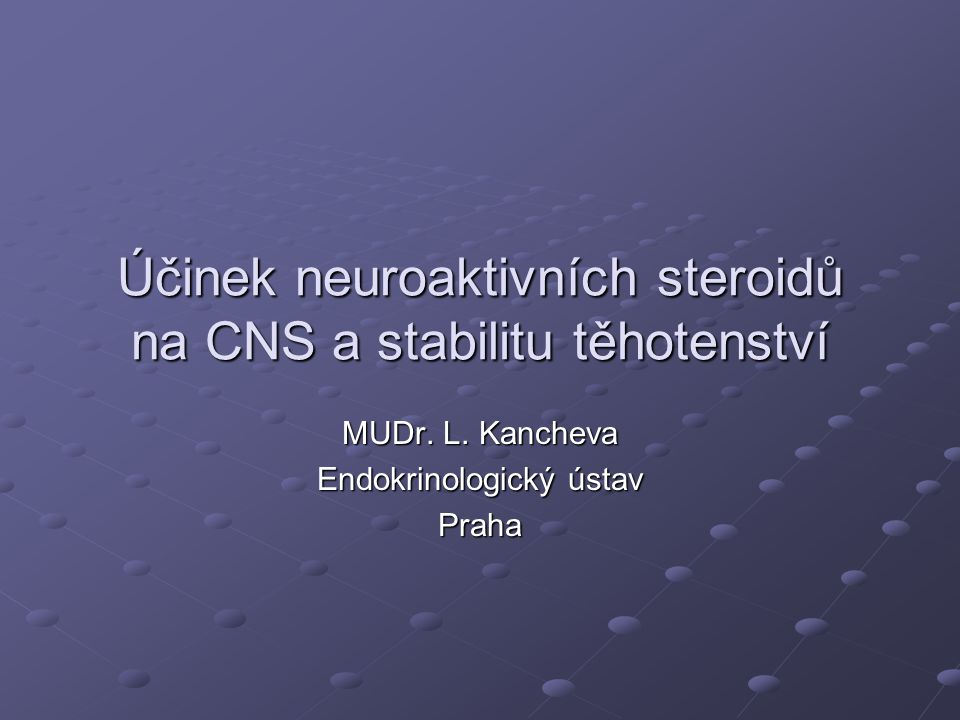 Účinek neuroaktivních steroidů na CNS a stabilitu těhotenství MUDr. L. Kancheva Endokrinologický ústav Praha