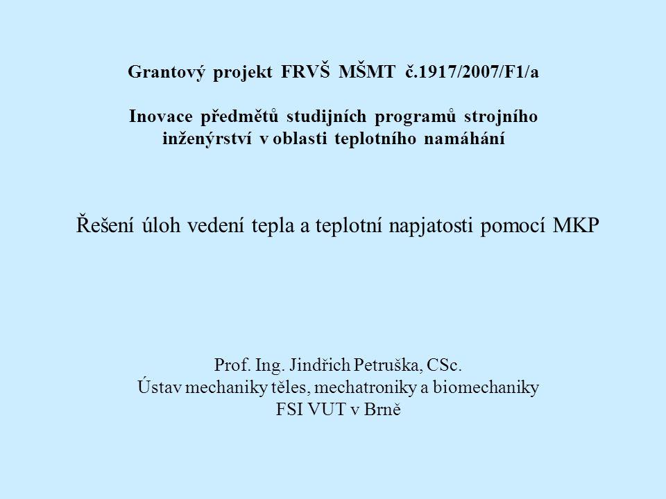 Grantový projekt FRVŠ MŠMT č.1917/2007/F1/a Inovace předmětů studijních programů strojního inženýrství v oblasti teplotního namáhání Řešení úloh vedení tepla a teplotní napjatosti pomocí MKP Prof.