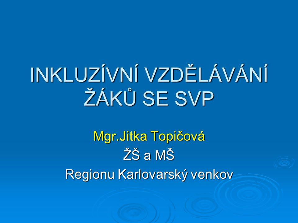 INKLUZÍVNÍ VZDĚLÁVÁNÍ ŽÁKŮ SE SVP Mgr.Jitka Topičová ŽŠ a MŠ Regionu Karlovarský venkov