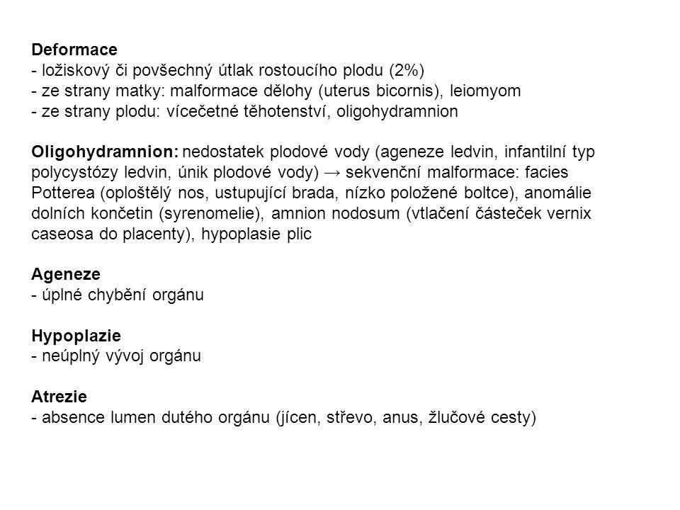 Deformace - ložiskový či povšechný útlak rostoucího plodu (2%) - ze strany matky: malformace dělohy (uterus bicornis), leiomyom - ze strany plodu: vícečetné těhotenství, oligohydramnion Oligohydramnion: nedostatek plodové vody (ageneze ledvin, infantilní typ polycystózy ledvin, únik plodové vody) → sekvenční malformace: facies Potterea (oploštělý nos, ustupující brada, nízko položené boltce), anomálie dolních končetin (syrenomelie), amnion nodosum (vtlačení částeček vernix caseosa do placenty), hypoplasie plic Ageneze - úplné chybění orgánu Hypoplazie - neúplný vývoj orgánu Atrezie - absence lumen dutého orgánu (jícen, střevo, anus, žlučové cesty)