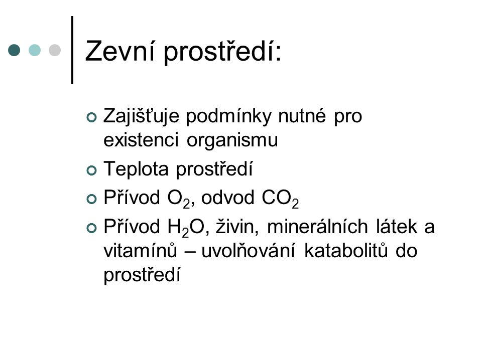 Zevní prostředí: Zajišťuje podmínky nutné pro existenci organismu Teplota prostředí Přívod O 2, odvod CO 2 Přívod H 2 O, živin, minerálních látek a vitamínů – uvolňování katabolitů do prostředí