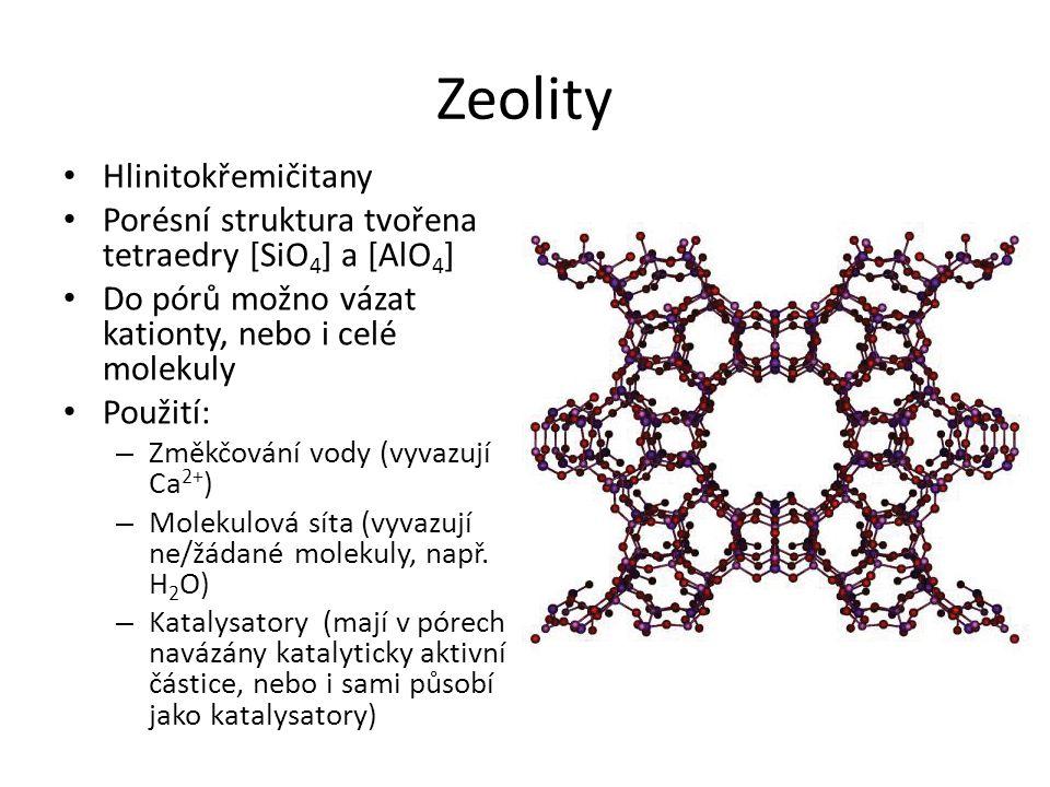 Zeolity Hlinitokřemičitany Porésní struktura tvořena tetraedry [SiO 4 ] a [AlO 4 ] Do pórů možno vázat kationty, nebo i celé molekuly Použití: – Změkč