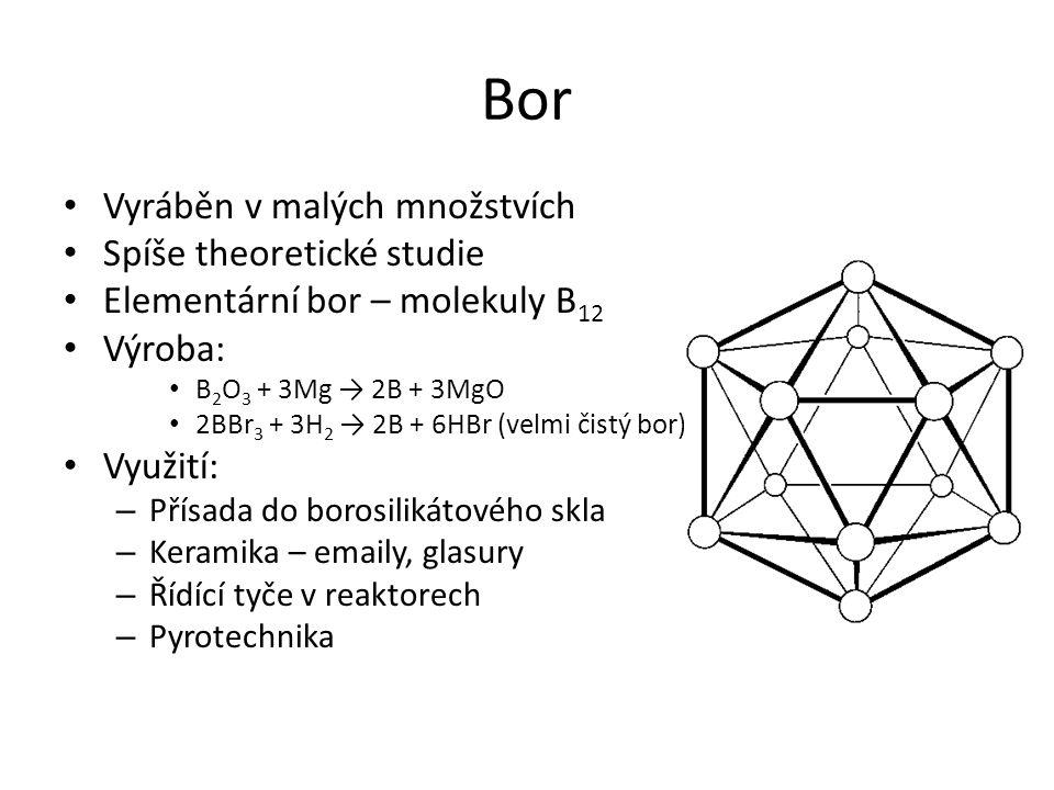 Bor Vyráběn v malých množstvích Spíše theoretické studie Elementární bor – molekuly B 12 Výroba: B 2 O 3 + 3Mg → 2B + 3MgO 2BBr 3 + 3H 2 → 2B + 6HBr (