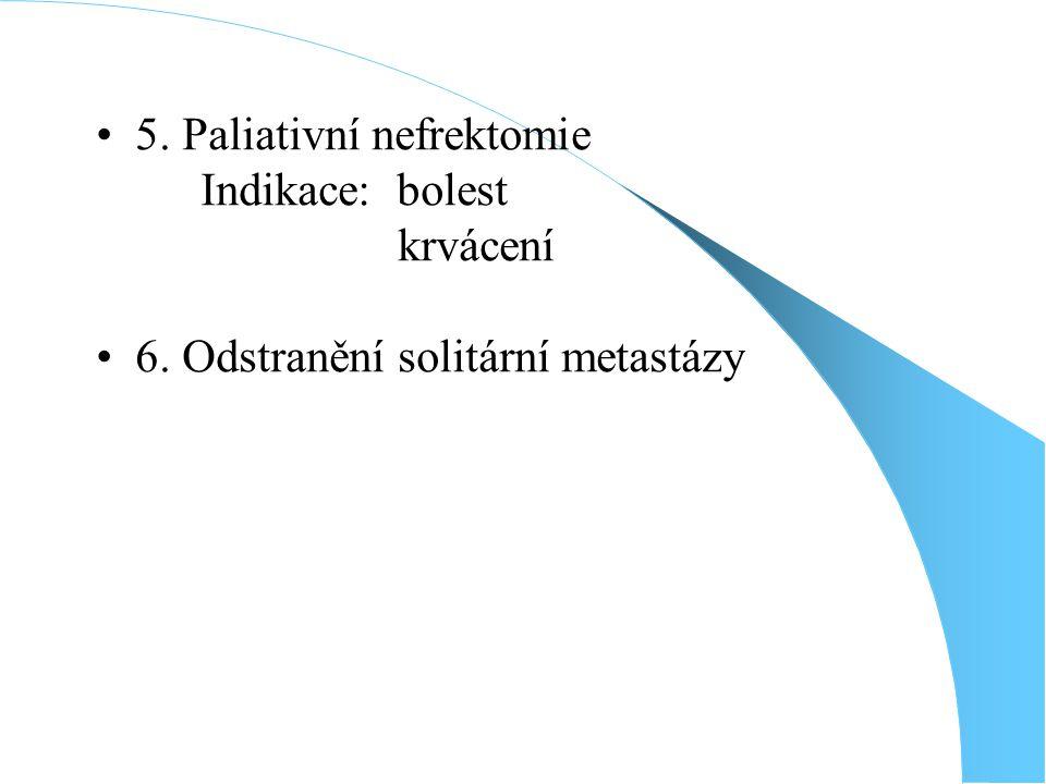5. Paliativní nefrektomie Indikace: bolest krvácení 6. Odstranění solitární metastázy