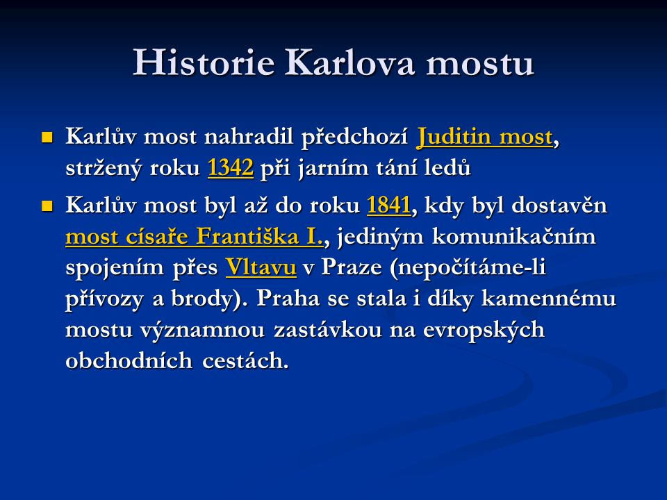Historie Karlova mostu Karlův most nahradil předchozí Juditin most, stržený roku 1342 při jarním tání ledů Karlův most nahradil předchozí Juditin most, stržený roku 1342 při jarním tání ledůJuditin most1342Juditin most1342 Karlův most byl až do roku 1841, kdy byl dostavěn most císaře Františka I., jediným komunikačním spojením přes Vltavu v Praze (nepočítáme-li přívozy a brody).