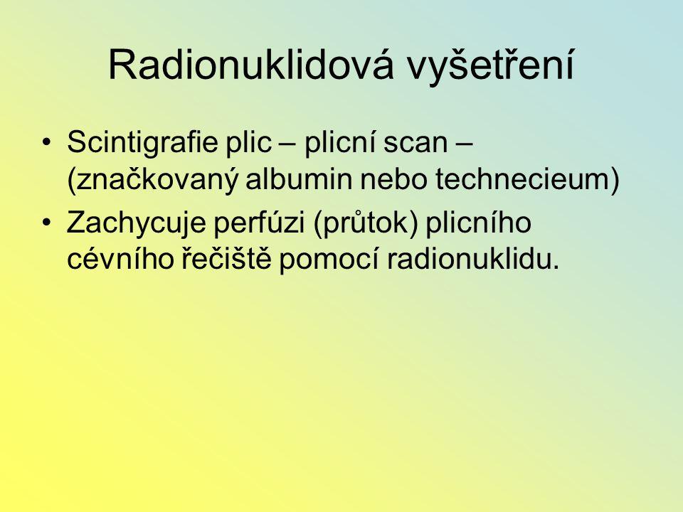 Radionuklidová vyšetření Scintigrafie plic – plicní scan – (značkovaný albumin nebo technecieum) Zachycuje perfúzi (průtok) plicního cévního řečiště p