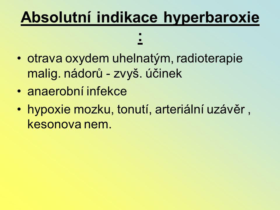 Absolutní indikace hyperbaroxie : otrava oxydem uhelnatým, radioterapie malig. nádorů - zvyš. účinek anaerobní infekce hypoxie mozku, tonutí, arteriál