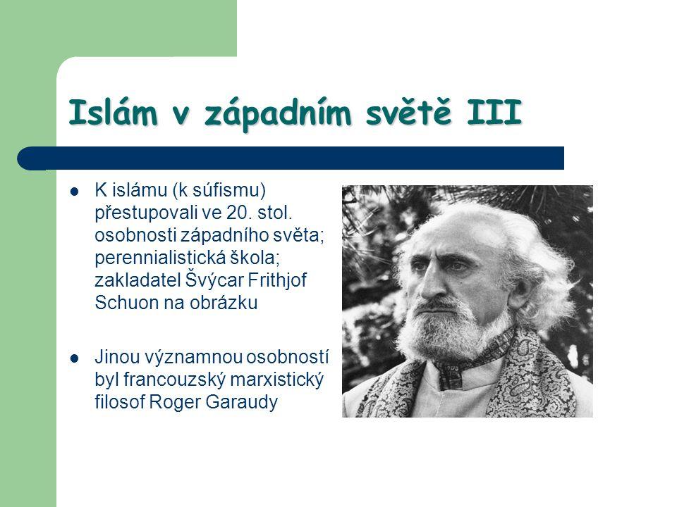 Islám v západním světě III K islámu (k súfismu) přestupovali ve 20. stol. osobnosti západního světa; perennialistická škola; zakladatel Švýcar Frithjo