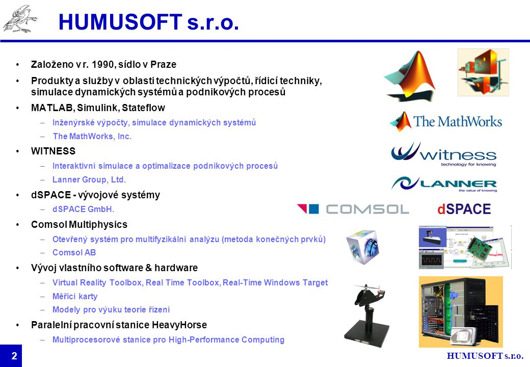 3 O společnosti The MathWorks Společnost The MathWorks založena v roce 1984 Vývoj programu MATLAB –Od numerických výpočtů po komplexní výpočetní a vývojové prostředí 19851990199520002005 Rapid prototyping a HIL Návrhy DSP Stavové diagramy Fyzikální modelování Systémy diskrétních událostí Kontrola integrity modelů Testování a měření Verifikace kódu Vestavěné programové vybavení VHDL a Verilog  MATLAB  Simulink Návrhy řídicích systémů Zpracování signálu Zpracování obrazu Finanční modelování a analýzy Výpočetní biologie Tvorba aplikací Distribuované a paralelní výpočty Studentská verze Optimalizace Statistika Technické výpočty Datové analýzy a vývoj algoritmů Modelování systémů a simulace Automatické generování kódu Testování, Verifikace, Validace Komunikace s databázemi a instrumenty Software pro signálové procesory Komunikační systémy Zpracování videa