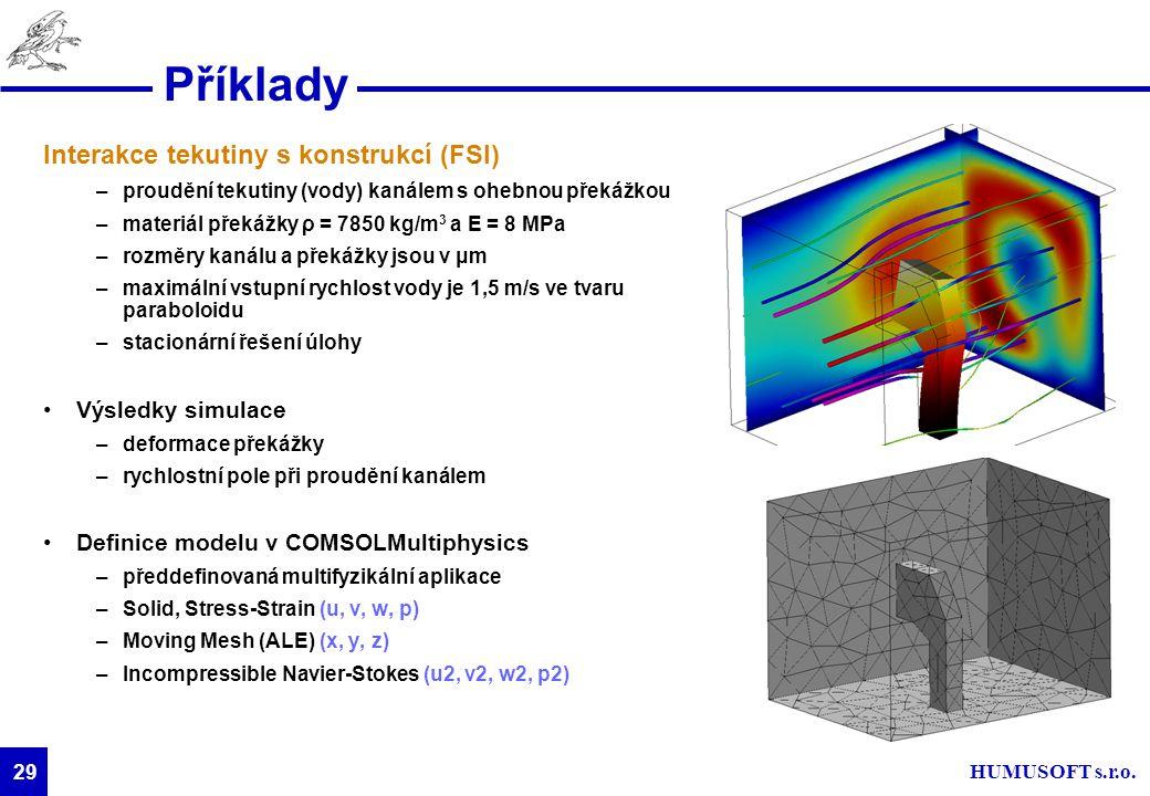 HUMUSOFT s.r.o. 29 Příklady Interakce tekutiny s konstrukcí (FSI) –proudění tekutiny (vody) kanálem s ohebnou překážkou –materiál překážky ρ = 7850 kg