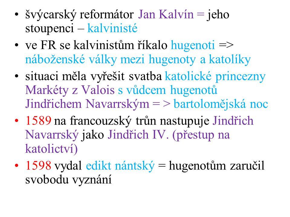 švýcarský reformátor Jan Kalvín = jeho stoupenci – kalvinisté ve FR se kalvinistům říkalo hugenoti => náboženské války mezi hugenoty a katolíky situac