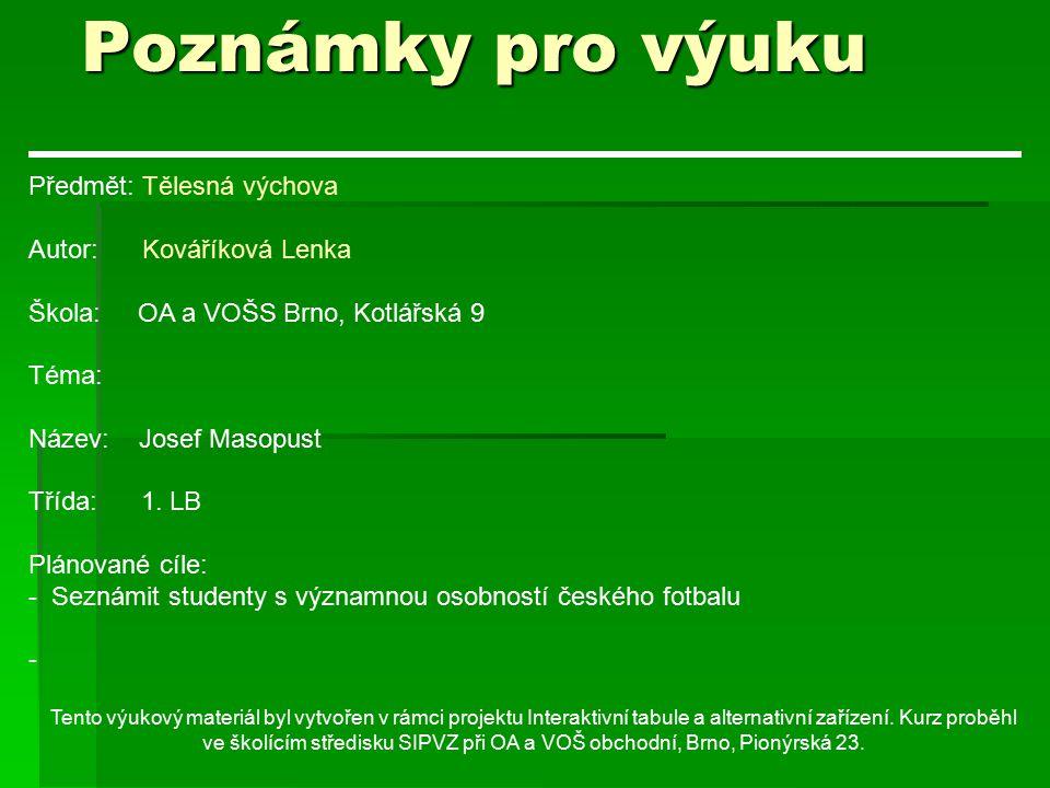 Poznámky pro výuku Předmět: Tělesná výchova Autor: Kováříková Lenka Škola: OA a VOŠS Brno, Kotlářská 9 Téma: Název: Josef Masopust Třída: 1.