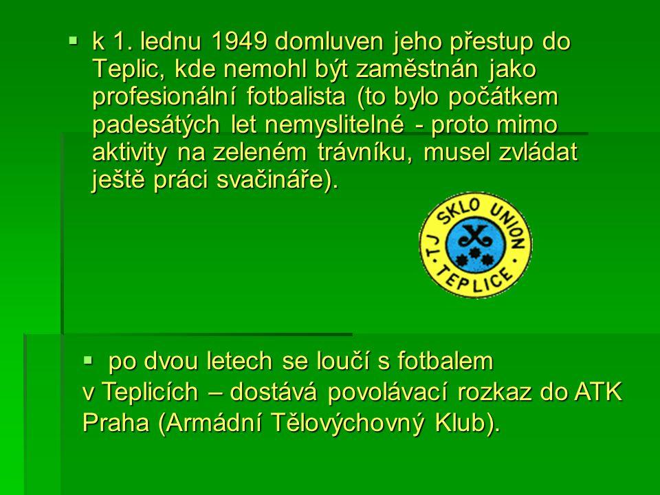  k 1. lednu 1949 domluven jeho přestup do Teplic, kde nemohl být zaměstnán jako profesionální fotbalista (to bylo počátkem padesátých let nemysliteln