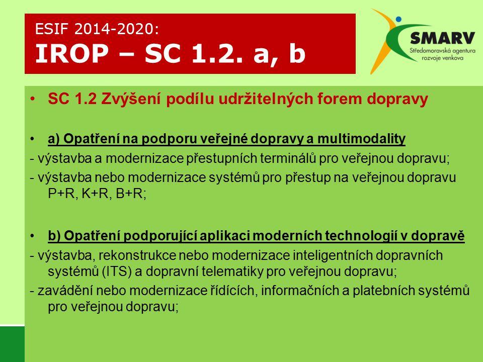 SC 1.2 Zvýšení podílu udržitelných forem dopravy a) Opatření na podporu veřejné dopravy a multimodality - výstavba a modernizace přestupních terminálů pro veřejnou dopravu; - výstavba nebo modernizace systémů pro přestup na veřejnou dopravu P+R, K+R, B+R; b) Opatření podporující aplikaci moderních technologií v dopravě - výstavba, rekonstrukce nebo modernizace inteligentních dopravních systémů (ITS) a dopravní telematiky pro veřejnou dopravu; - zavádění nebo modernizace řídících, informačních a platebních systémů pro veřejnou dopravu; ESIF 2014-2020: IROP – SC 1.2.