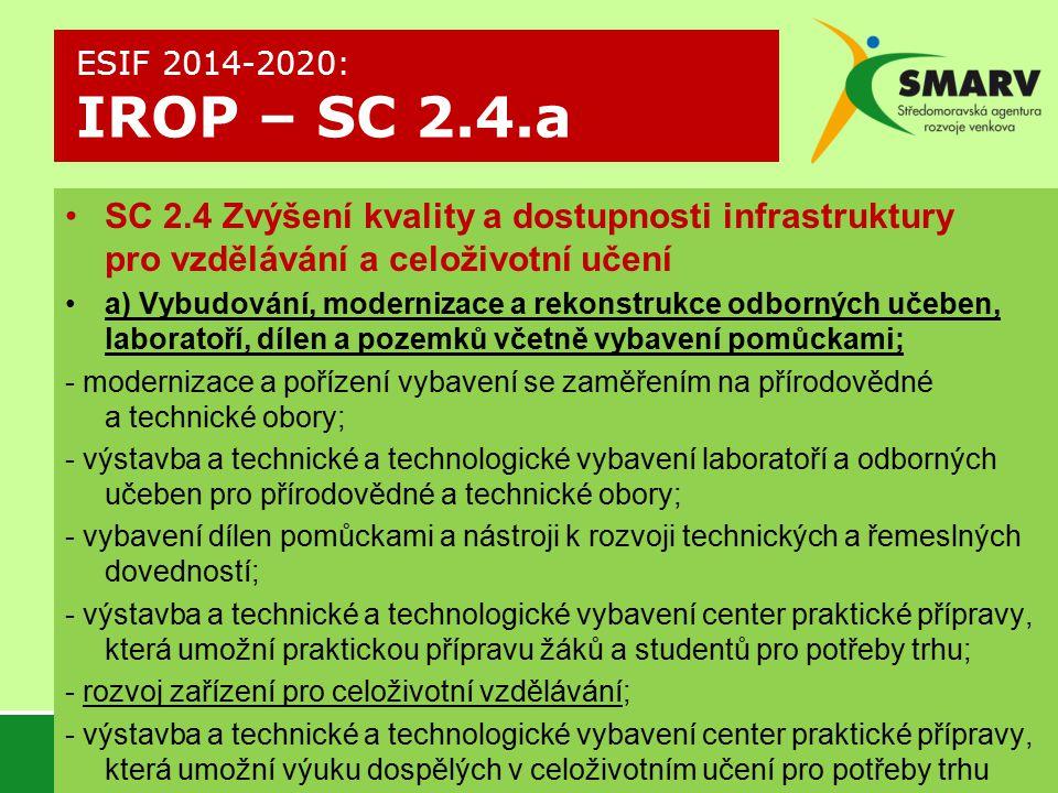 SC 2.4 Zvýšení kvality a dostupnosti infrastruktury pro vzdělávání a celoživotní učení a) Vybudování, modernizace a rekonstrukce odborných učeben, laboratoří, dílen a pozemků včetně vybavení pomůckami; - modernizace a pořízení vybavení se zaměřením na přírodovědné a technické obory; - výstavba a technické a technologické vybavení laboratoří a odborných učeben pro přírodovědné a technické obory; - vybavení dílen pomůckami a nástroji k rozvoji technických a řemeslných dovedností; - výstavba a technické a technologické vybavení center praktické přípravy, která umožní praktickou přípravu žáků a studentů pro potřeby trhu; - rozvoj zařízení pro celoživotní vzdělávání; - výstavba a technické a technologické vybavení center praktické přípravy, která umožní výuku dospělých v celoživotním učení pro potřeby trhu práce ESIF 2014-2020: IROP – SC 2.4.a