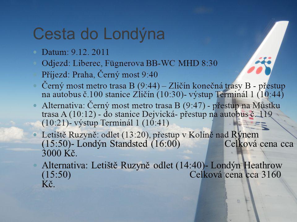 Cesta do Londýna Datum: 9.12. 2011 Odjezd: Liberec, Fügnerova BB-WC MHD 8:30 Příjezd: Praha, Černý most 9:40 Černý most metro trasa B (9:44) – Zličín